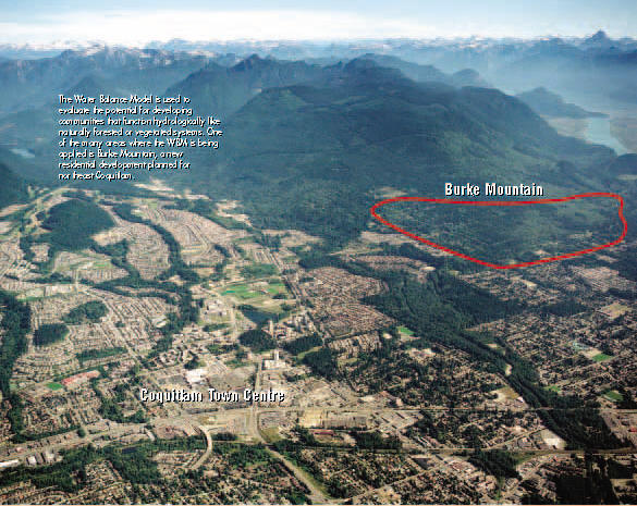 The Water Balance Model is used to evaluate the potential for developing communities that function hydrologically like naturally forested or vegetated systems. One of the many areas where the WBM is being applied is Burke Mountain, a new residential development planned for northeast Coquitlam.